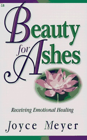 Beauty For Ashes Receiving Emotional Healing By Joyce Meyer