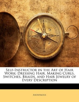 Self-Instructor in the Art of Hair Work: Dressing Hair, Making Curls, Switches, Braids, and Hair Jewelry of Every Description