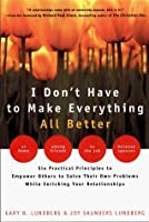 I Don't Have to Make Everything All Better: Empower Others to Solve Their Own Problems While Enriching Your Relationships