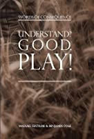 Understand? Good. Play! Words of Consequence