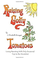 Raising Godly Tomatoes: Loving Parenting With Only Occasional Trips to the Woodshed
