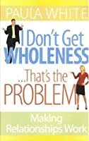 I Don't Get Wholeness ... That's the Problem ~ Making Relationships Work