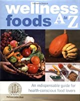 Wellness Foods A to Z: An Indispensable Guide for Health-Conscious Food Lovers