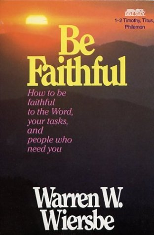 Be Faithful: How to Be Faithful to  the Word, Your Tasks, and People Who Need You - 1-2 Timothy, Titus, Philemon