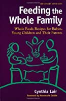 Feeding the Whole Family: Whole Foods Recipes for Babies, Young Children, and Their Parents