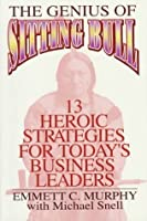 Genius of Sitting Bull: 13 Heroic Strategies for Today's Business Leaders