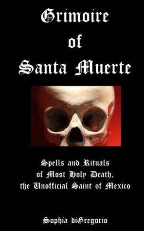 Grimoire of Santa Muerte: Spells and Rituals of Most Holy Death, the