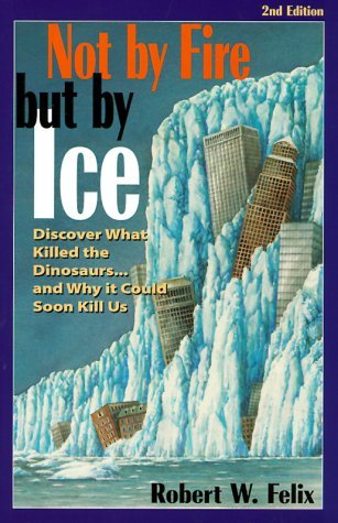 Not by Fire but by Ice : Discover What Killed th Dinosaurs...& Why It Could Soon Kill Us