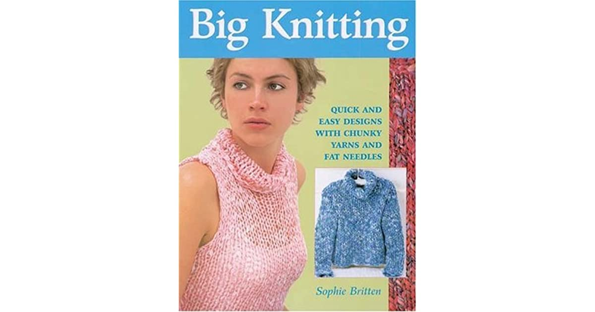 Big Knitting Quick And Easy Designs With Chunky Yarns And Fat
