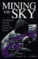 Mining The Sky: Untold Riches From The Asteroids, Comets, And Planets