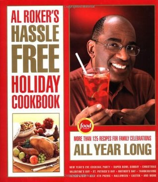 Al Roker's Hassle-Free Holiday Cookbook More Than 125 Recipes for Family Celebrations All Year Long
