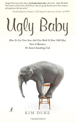 Ugly Baby: How to Get Over Fear and Give Birth to Your Odd Idea, Start a Business, or Invent Something Cool.