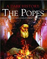 The Popes: Vice, Murder, and Corruption in the Vatican (A Dark History)