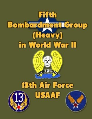 Fifth Bombardment Group (Heavy) in World War II: 13th Air Force, Usaaf  by  Ray Merriam