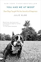 You Had Me at Woof: How Dogs Taught Me the Secrets of Happiness
