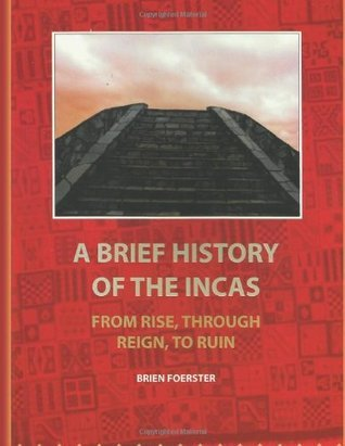 A Brief History of the Incas From Rise- through Reign- to Ruin
