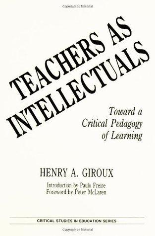 Teachers as Intellectuals: Toward a Critical Pedagogy of Learning