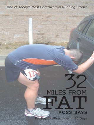 32 Miles From Fat:Fat Boy to Ultrarunner in 90 Days Ross Bays