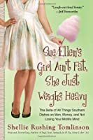 Sue Ellen's Girl Ain't Fat, She Just Weighs Heavy: The Belle of All Things Southern Dishes on Men, Money, and Not Losing Your Midlife Mind