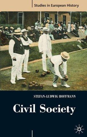 Civil Society: 1750-1914 (Studies in European History) Stefan-Ludwig Hoffmann