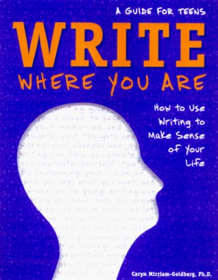 Write Where You Are: How to Use Writing to Make Sense of Your Life: A Guide for Teens