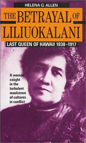 The Betrayal of Liliuokalani: Last Queen of Hawaii 1838-1917