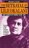 The Betrayal of Liliuokalani: Last Queen of Hawaii 1838-1917