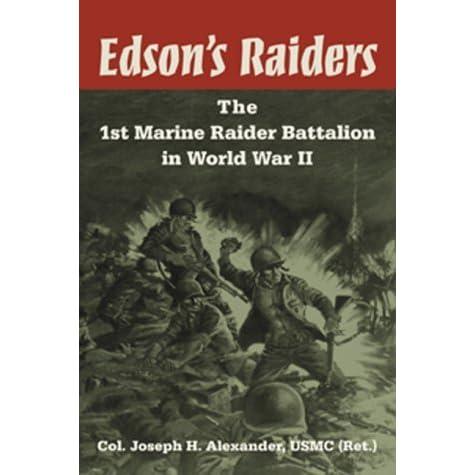 Edson S Raiders The 1st Marine Raider Battalion In World War Ii By Joseph H Alexander