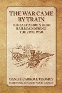 The War Came By Train: The Baltimore & Ohio Railroad During The Civil War