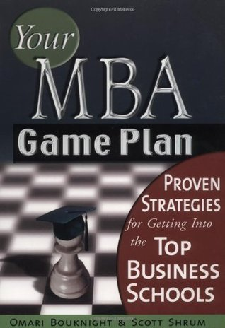 Your MBA Game Plan - Proven Strategies for Getting into the Top Business Schools