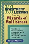 101 Investment Lessons from the Wizards of Wall Street: The Pros' Secrets for Running with the Bulls Without Losing Your Shirt