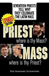 Priest, Where Is Thy Mass? Mass, Where Is Thy Priest? Seventeen Independent Priests Tell Why They Celebrate the Latin Mass