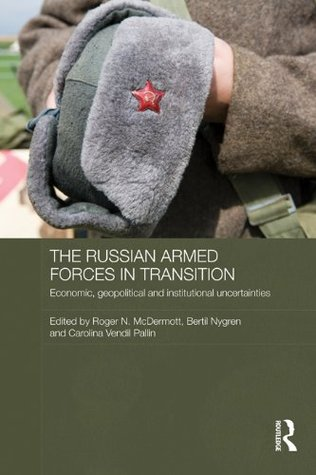 The Russian Armed Forces in Transition: Economic, geopolitical and institutional uncertainties (Routledge Contemporary Russia and Eastern Europe Series)
