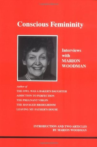 Conscious Femininity: Interviews With Marion Woodman (Studies in Jungian Psychology By Jungian Analysts, 58)