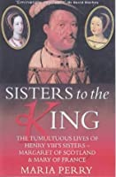 Sisters to the King: The Tumultuous Lives of Henry VIII's Sisters - Margaret of Scotland & Mary