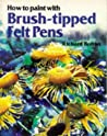 How to Paint with Brush-Tipped Felt Pens by Richard Bolton