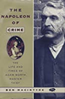 The Napoleon of Crime: The Extraordinary Story of Adam Worth, the World's Greatest Modern Criminal