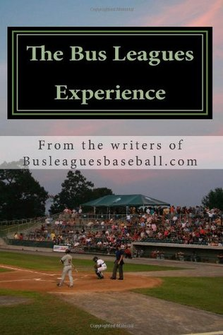 The Bus Leagues Experience: Minor League Baseball Through The Eyes Of Those Who Live It