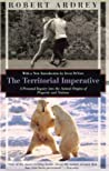 The Territorial Imperative: A Personal Inquiry Into the Animal Origins of Property and Nations