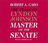 The Master of the Senate (The Years of Lyndon Johnson, Volume 3)