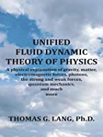 UNIFIED FLUID DYNAMIC THEORY OF PHYSICS:A physical explanation of gravity, matter, electromagnetic forces, photons, the strong and weak forces, quantum mechanics, and much more