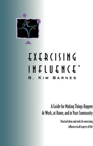 Exercising Influence: A Guide for Making Things Happen at Work, at Home and in Your Community