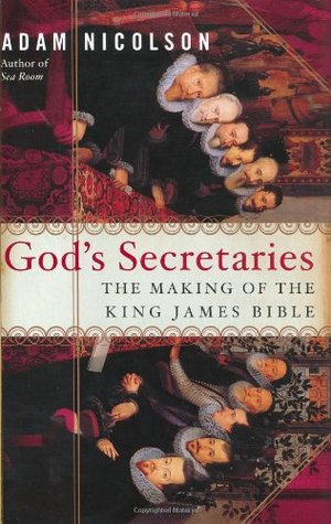 God's Secretaries : The Making of the King James Bible by