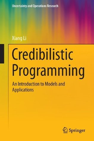 Credibilistic Programming  An Introduction to Models and Applications (Uncertainty and Operations Research)