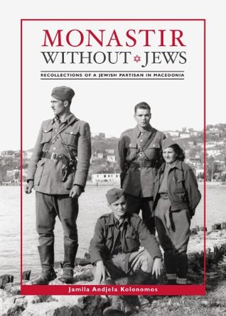 Monastir Without Jews.: Recollections of a Jewish Partisan in Macedonia.