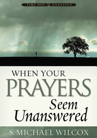 When Your Prayers Seem Unanswered by S  Michael Wilcox