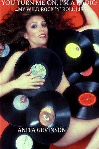You Turn Me On, I'm a Radio...My Wild Rock 'n' Roll Life by Anita Gevinson