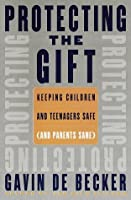 Protecting the Gift: Keeping Children and Teenagers Safe (And Parents Sane)
