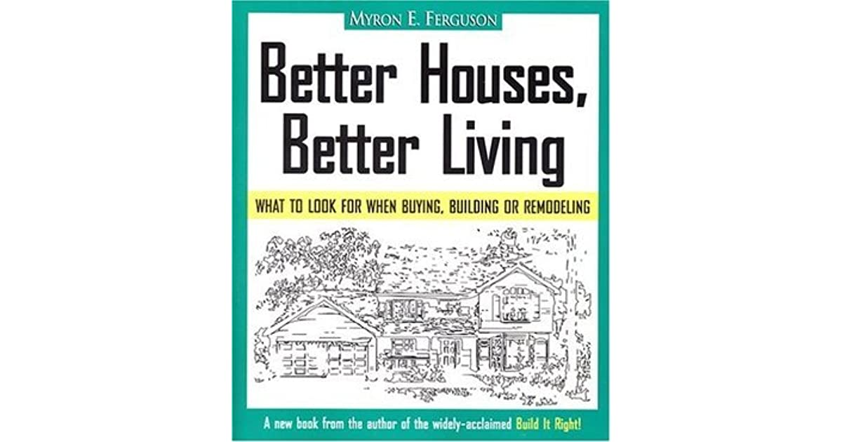 Better Houses, Better Living: What To Look For When Buying, Building Or  Remodeling By Myron E. Ferguson