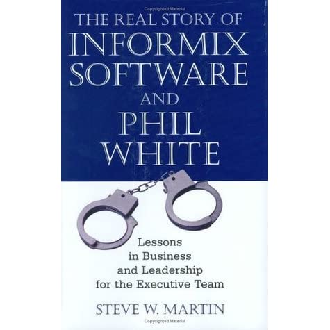 The real story of informix software and phil white lessons in the real story of informix software and phil white lessons in business and leadership for the executive team by steve w martin colourmoves